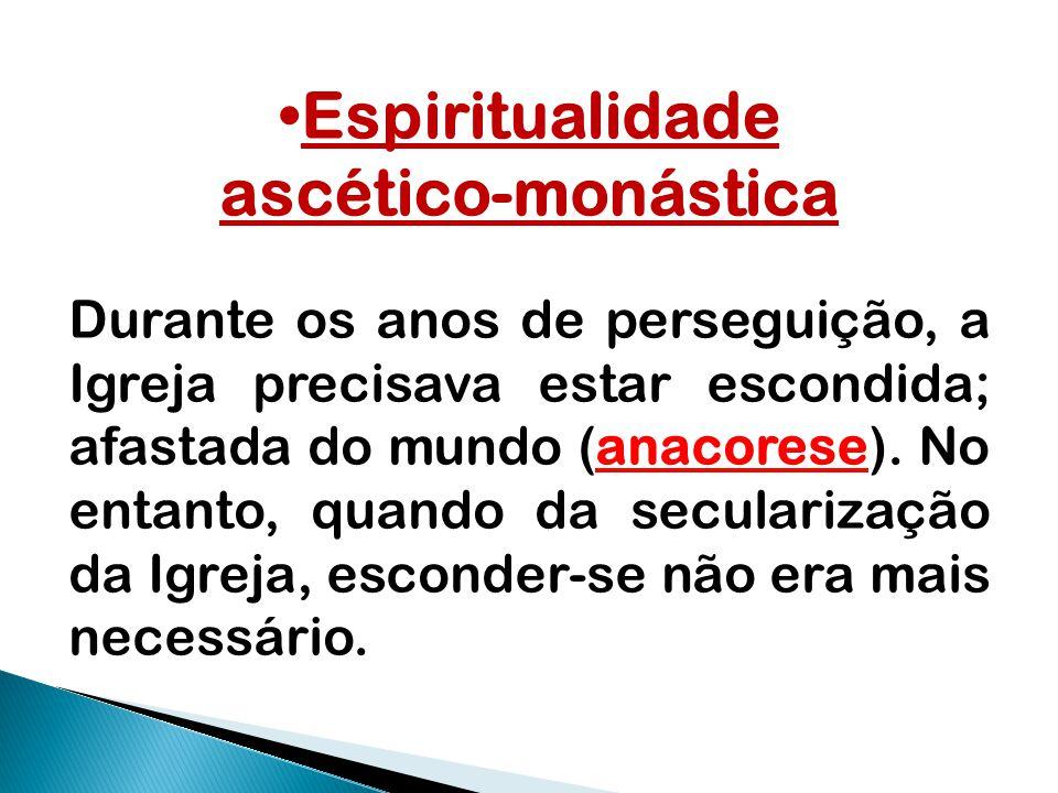 Espiritualidade ascético-monástica Durante os anos de perseguição, a Igreja precisava estar escondida; afastada do mundo (anacorese). No entanto, quan