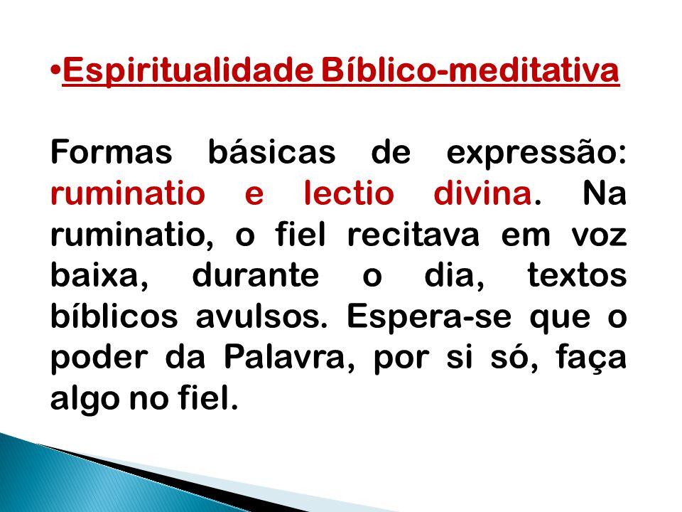 Espiritualidade Bíblico-meditativa Formas básicas de expressão: ruminatio e lectio divina. Na ruminatio, o fiel recitava em voz baixa, durante o dia,
