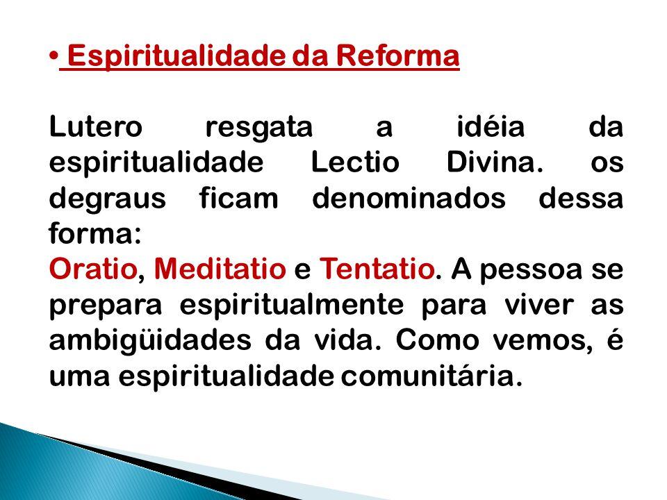 Espiritualidade da Reforma Lutero resgata a idéia da espiritualidade Lectio Divina. os degraus ficam denominados dessa forma: Oratio, Meditatio e Tent