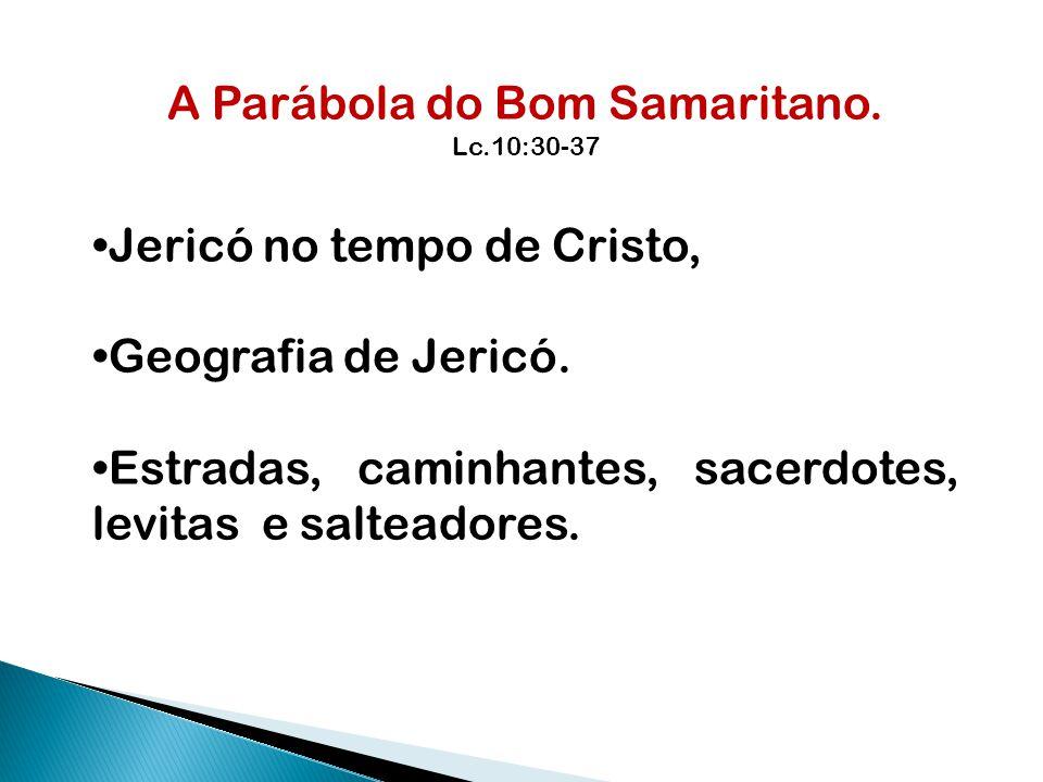 A Parábola do Bom Samaritano. Lc.10:30-37 Jericó no tempo de Cristo, Geografia de Jericó. Estradas, caminhantes, sacerdotes, levitas e salteadores.
