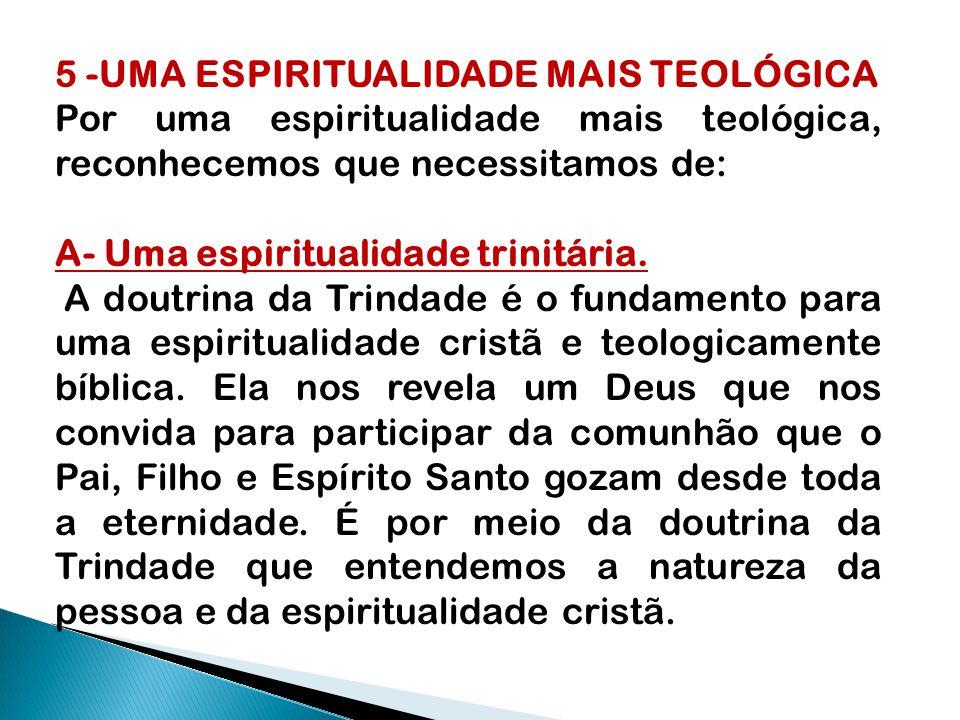 5 -UMA ESPIRITUALIDADE MAIS TEOLÓGICA Por uma espiritualidade mais teológica, reconhecemos que necessitamos de: A- Uma espiritualidade trinitária.