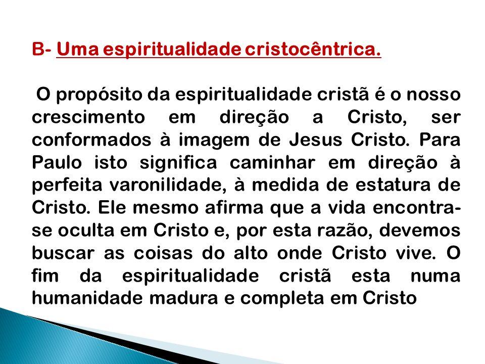B- Uma espiritualidade cristocêntrica. O propósito da espiritualidade cristã é o nosso crescimento em direção a Cristo, ser conformados à imagem de Je