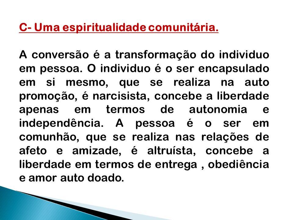 C- Uma espiritualidade comunitária. A conversão é a transformação do individuo em pessoa. O individuo é o ser encapsulado em si mesmo, que se realiza