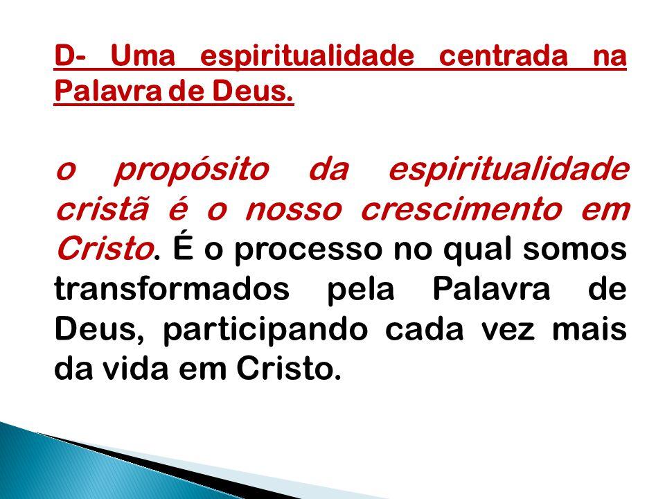 D- Uma espiritualidade centrada na Palavra de Deus. o propósito da espiritualidade cristã é o nosso crescimento em Cristo. É o processo no qual somos