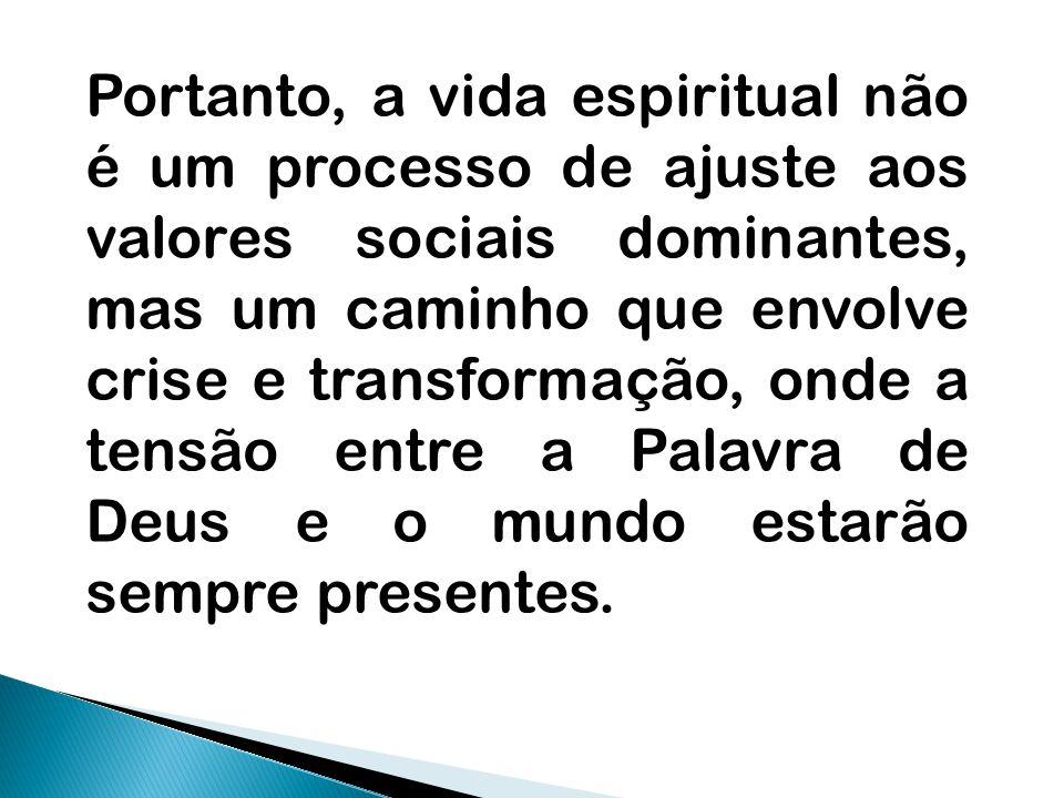 Portanto, a vida espiritual não é um processo de ajuste aos valores sociais dominantes, mas um caminho que envolve crise e transformação, onde a tensão entre a Palavra de Deus e o mundo estarão sempre presentes.