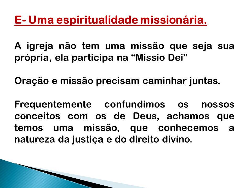 """E- Uma espiritualidade missionária. A igreja não tem uma missão que seja sua própria, ela participa na """"Missio Dei"""" Oração e missão precisam caminhar"""