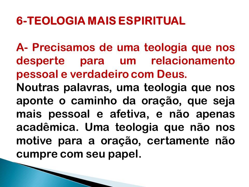 6-TEOLOGIA MAIS ESPIRITUAL A- Precisamos de uma teologia que nos desperte para um relacionamento pessoal e verdadeiro com Deus. Noutras palavras, uma