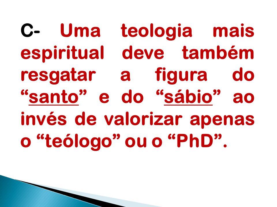 """C- Uma teologia mais espiritual deve também resgatar a figura do """"santo"""" e do """"sábio"""" ao invés de valorizar apenas o """"teólogo"""" ou o """"PhD""""."""