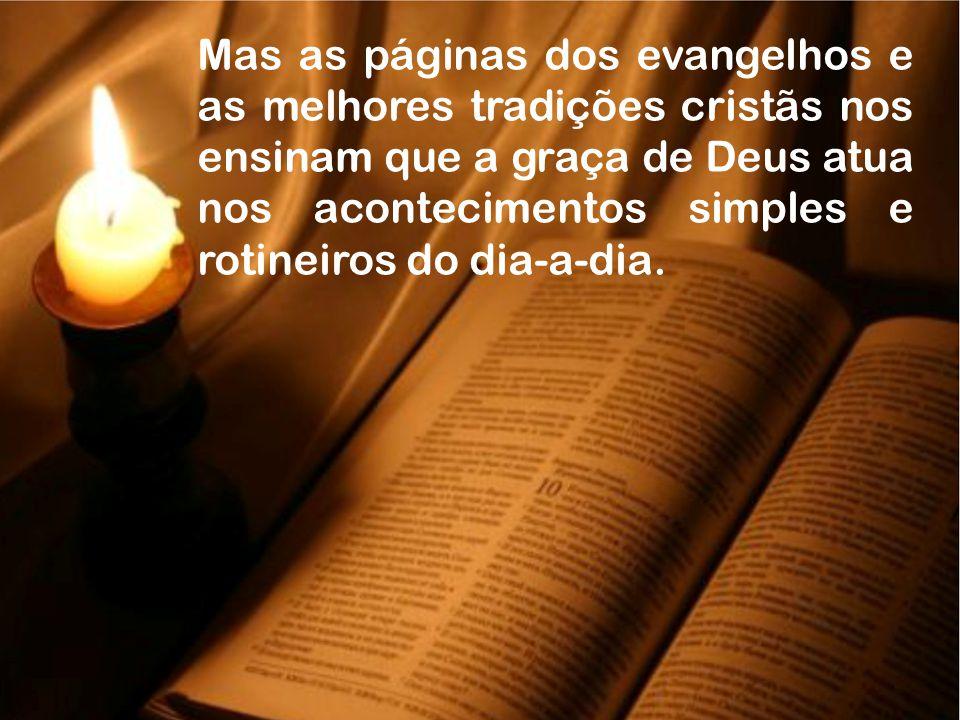 Mas as páginas dos evangelhos e as melhores tradições cristãs nos ensinam que a graça de Deus atua nos acontecimentos simples e rotineiros do dia-a-di