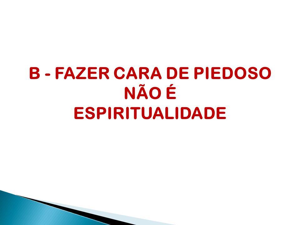 B - FAZER CARA DE PIEDOSO NÃO É ESPIRITUALIDADE