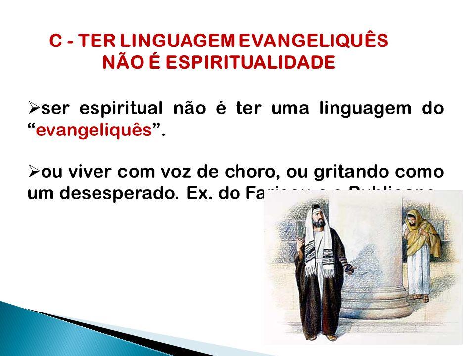 C - TER LINGUAGEM EVANGELIQUÊS NÃO É ESPIRITUALIDADE  ser espiritual não é ter uma linguagem do evangeliquês .