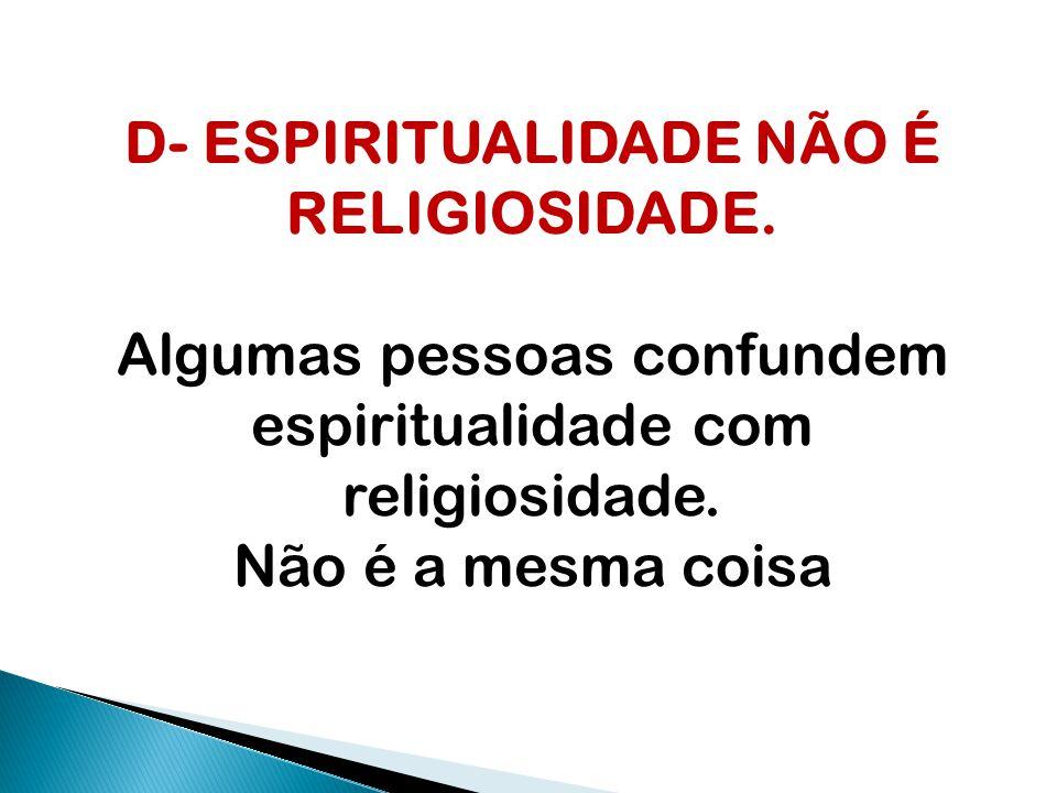 D- ESPIRITUALIDADE NÃO É RELIGIOSIDADE. Algumas pessoas confundem espiritualidade com religiosidade. Não é a mesma coisa