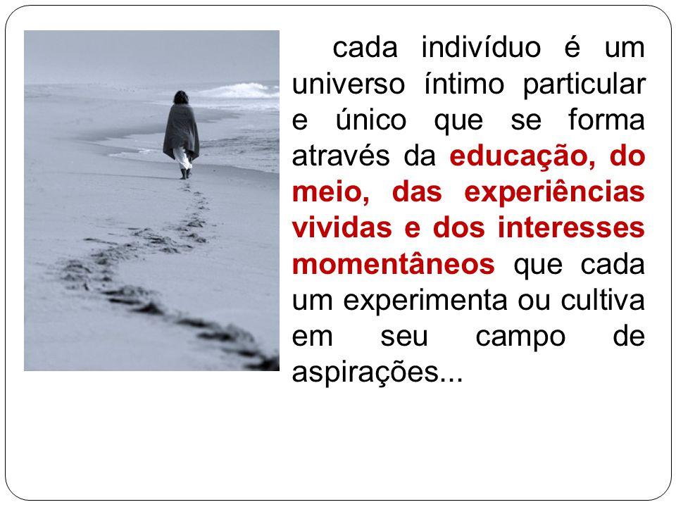 cada indivíduo é um universo íntimo particular e único que se forma através da educação, do meio, das experiências vividas e dos interesses momentâneo