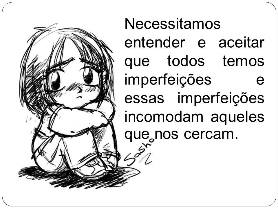 Necessitamos entender e aceitar que todos temos imperfeições e essas imperfeições incomodam aqueles que nos cercam.