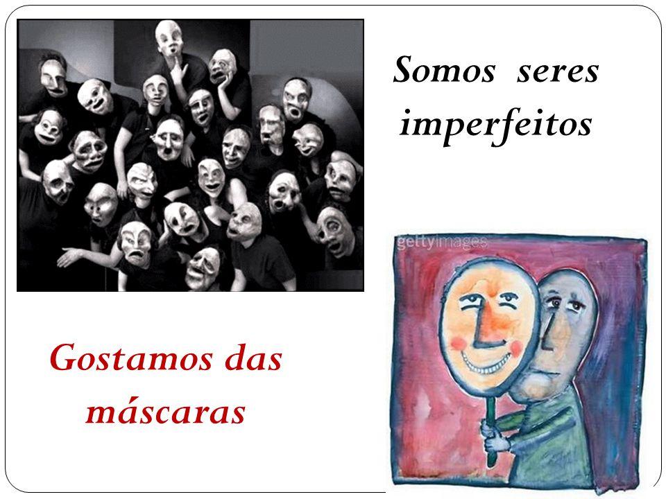 Somos seres imperfeitos Gostamos das máscaras