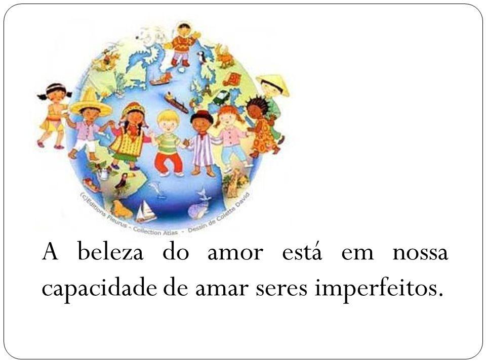 A beleza do amor está em nossa capacidade de amar seres imperfeitos.