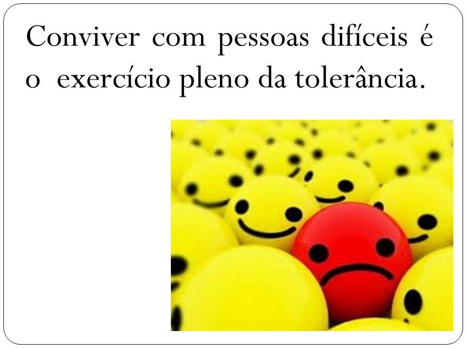 Conviver com pessoas difíceis é o exercício pleno da tolerância.