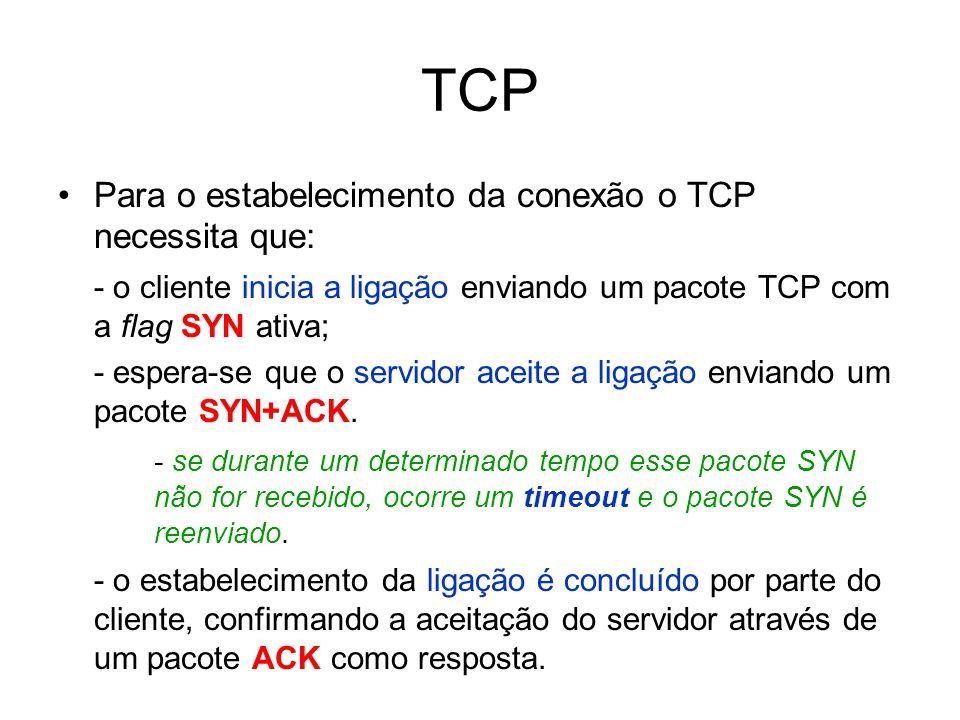 TCP Para o estabelecimento da conexão o TCP necessita que: - o cliente inicia a ligação enviando um pacote TCP com a flag SYN ativa; - espera-se que o