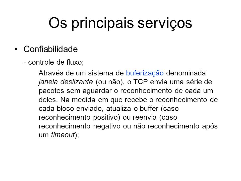 Os principais serviços Confiabilidade - controle de fluxo; Através de um sistema de buferização denominada janela deslizante (ou não), o TCP envia uma
