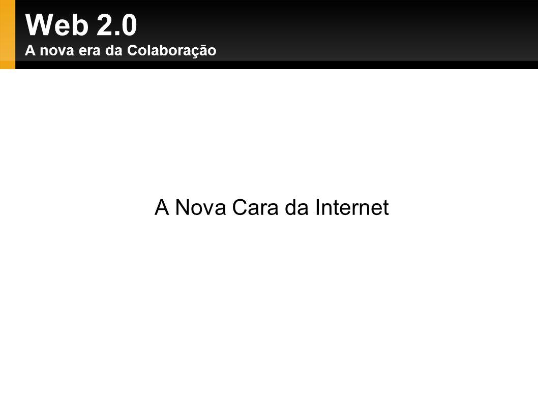 Web 2.0 A nova era da Colaboração A Nova Cara da Internet
