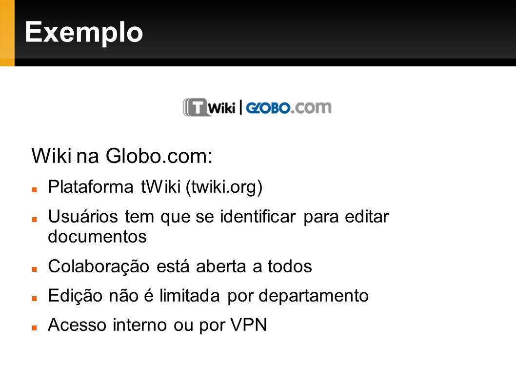 Exemplo Wiki na Globo.com: Plataforma tWiki (twiki.org) Usuários tem que se identificar para editar documentos Colaboração está aberta a todos Edição não é limitada por departamento Acesso interno ou por VPN