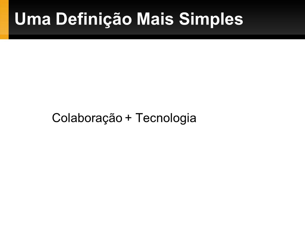 Uma Definição Mais Simples Colaboração + Tecnologia = Web 2.0