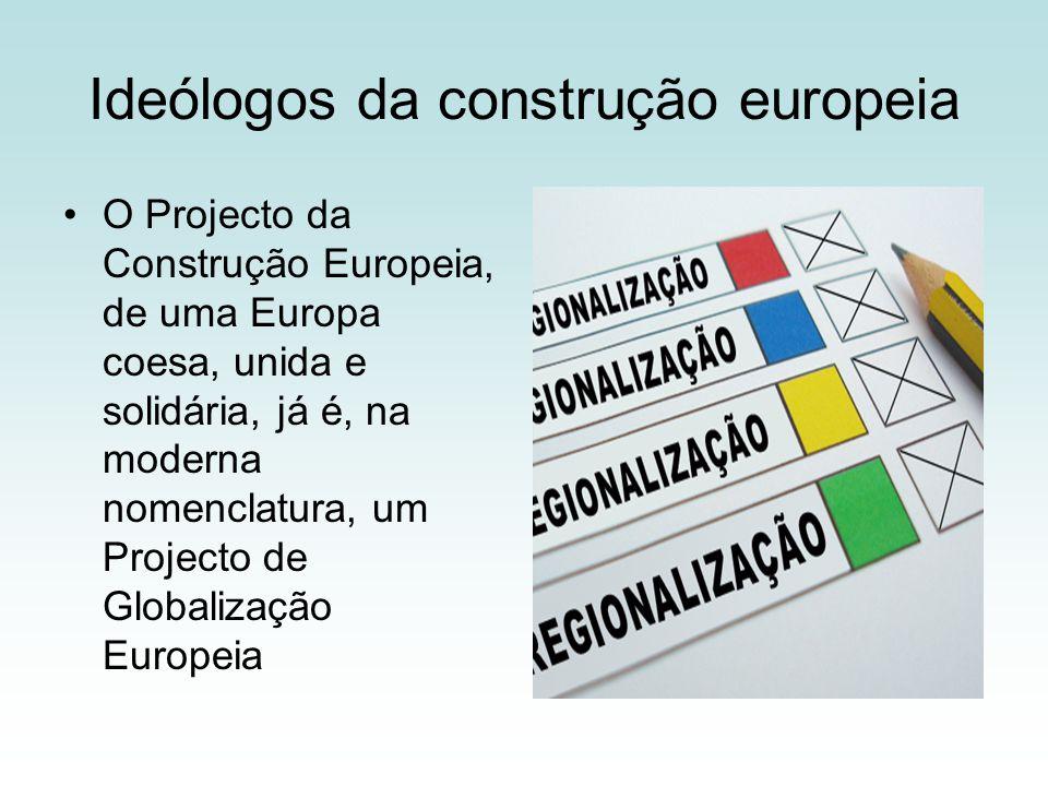 Ideólogos da construção europeia O Projecto da Construção Europeia, de uma Europa coesa, unida e solidária, já é, na moderna nomenclatura, um Projecto de Globalização Europeia