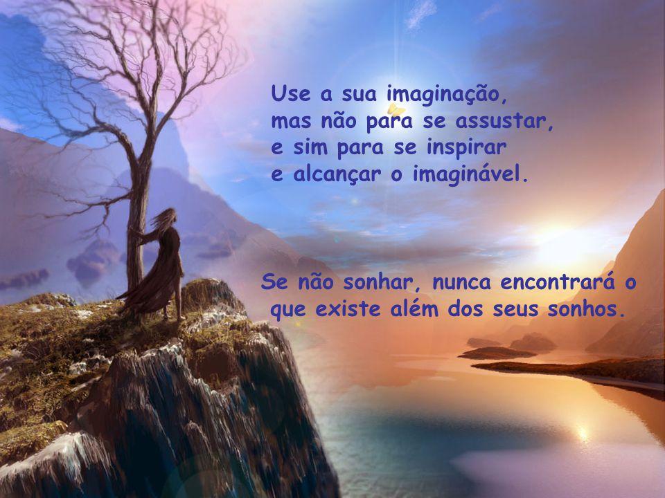 Use a sua imaginação, mas não para se assustar, e sim para se inspirar e alcançar o imaginável.