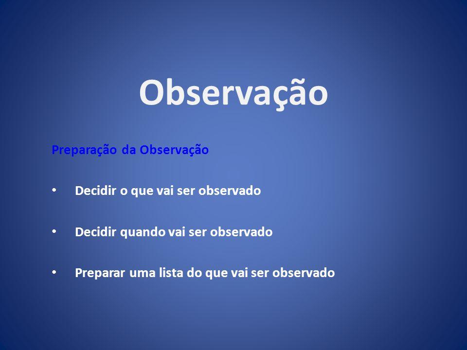 Observação Preparação da Observação Decidir o que vai ser observado Decidir quando vai ser observado Preparar uma lista do que vai ser observado