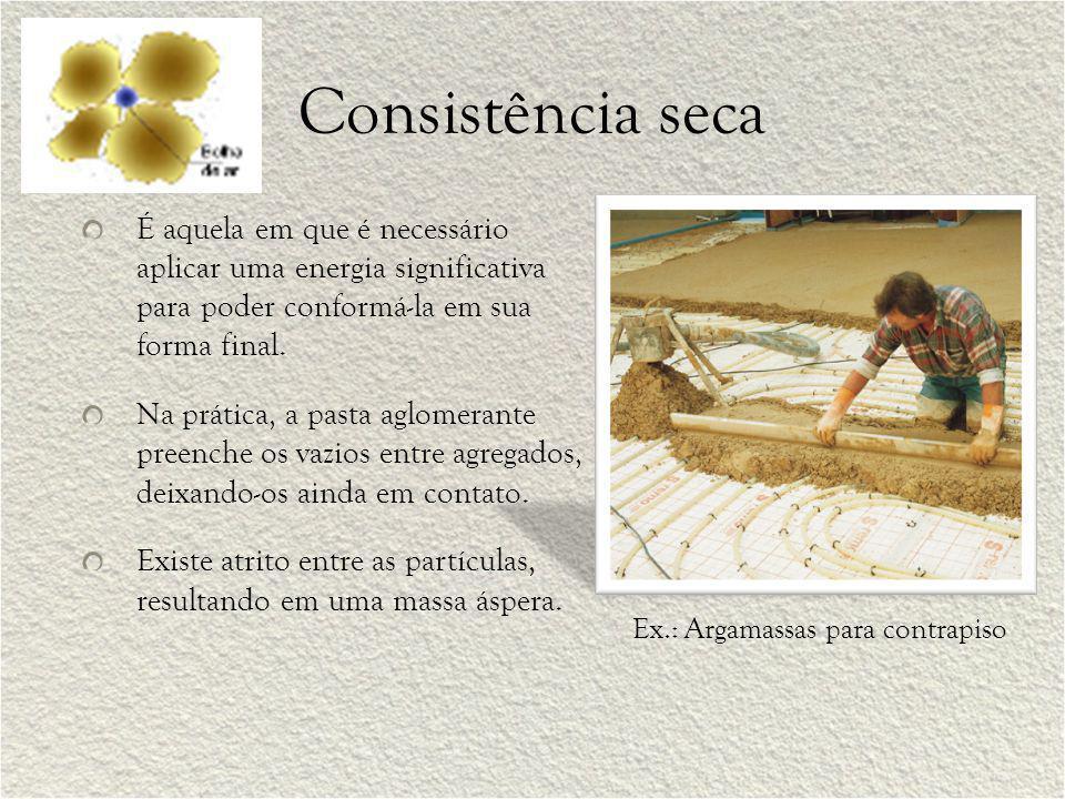 Consistência seca É aquela em que é necessário aplicar uma energia significativa para poder conformá-la em sua forma final. Na prática, a pasta aglome