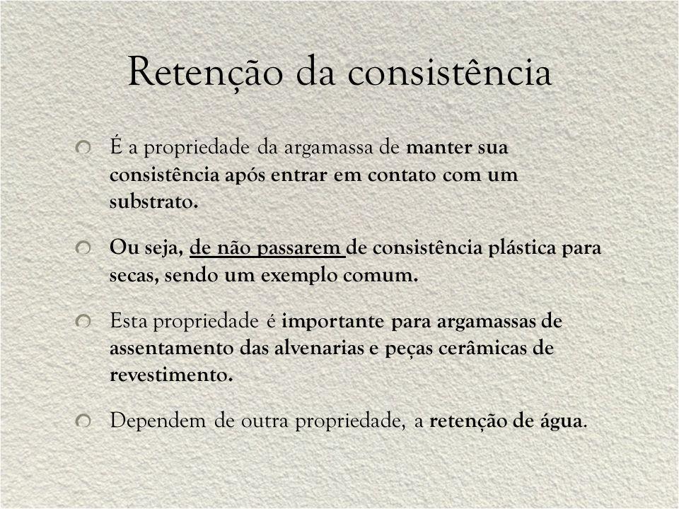 Retenção da consistência É a propriedade da argamassa de manter sua consistência após entrar em contato com um substrato. Ou seja, de não passarem de
