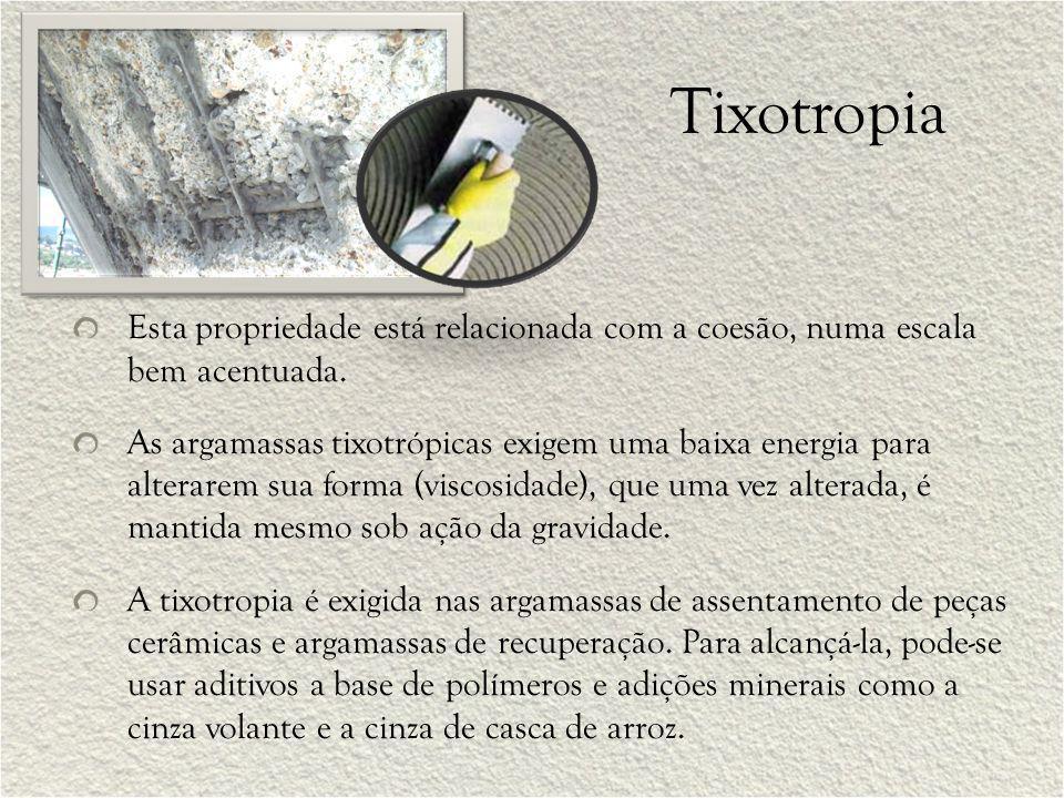 Tixotropia Esta propriedade está relacionada com a coesão, numa escala bem acentuada. As argamassas tixotrópicas exigem uma baixa energia para alterar