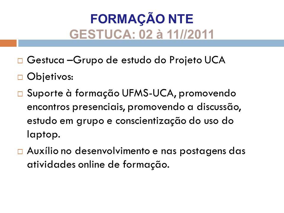 FORMAÇÃO NTE GESTUCA: 02 à 11//2011  Gestuca –Grupo de estudo do Projeto UCA  Objetivos:  Suporte à formação UFMS-UCA, promovendo encontros presenc
