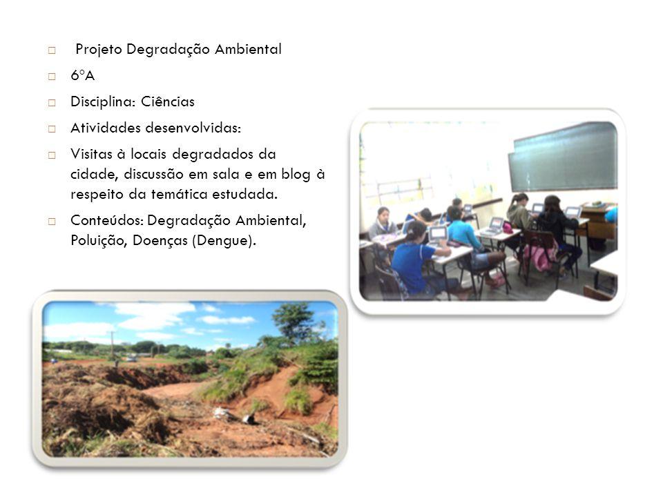  Projeto Degradação Ambiental  6ºA  Disciplina: Ciências  Atividades desenvolvidas:  Visitas à locais degradados da cidade, discussão em sala e e