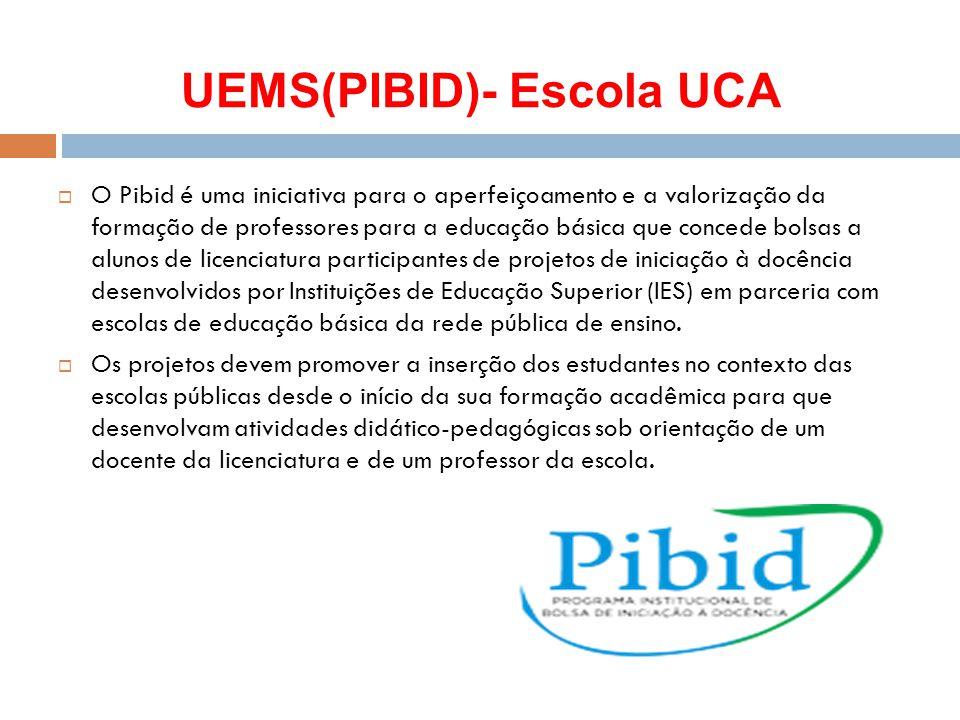 UEMS(PIBID)- Escola UCA  O Pibid é uma iniciativa para o aperfeiçoamento e a valorização da formação de professores para a educação básica que conced
