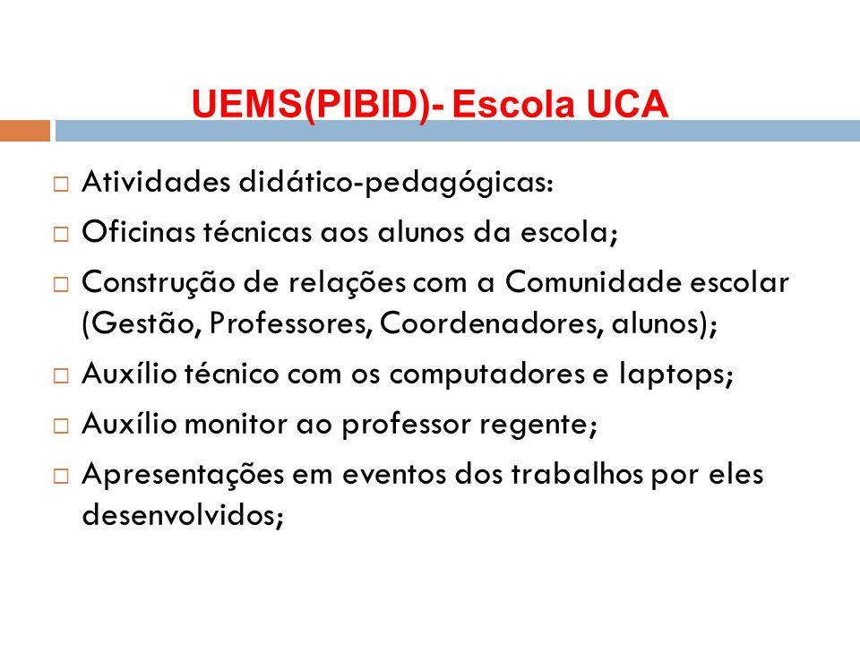 UEMS(PIBID)- Escola UCA  Atividades didático-pedagógicas:  Oficinas técnicas aos alunos da escola;  Construção de relações com a Comunidade escolar