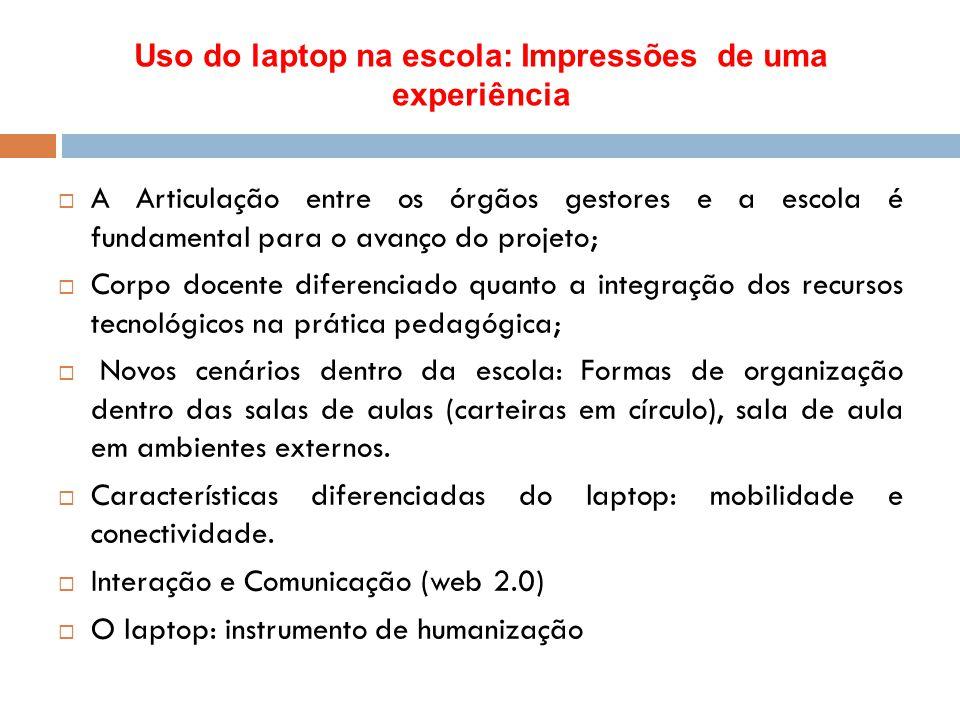 Uso do laptop na escola: Impressões de uma experiência  A Articulação entre os órgãos gestores e a escola é fundamental para o avanço do projeto;  C