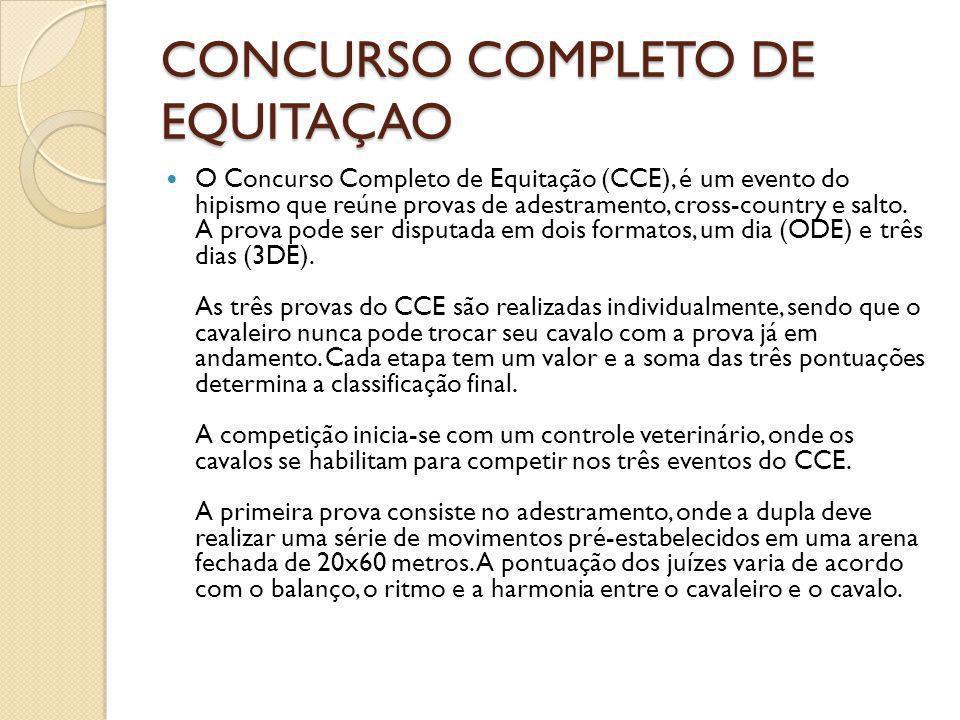 CONCURSO COMPLETO DE EQUITAÇAO O Concurso Completo de Equitação (CCE), é um evento do hipismo que reúne provas de adestramento, cross-country e salto.