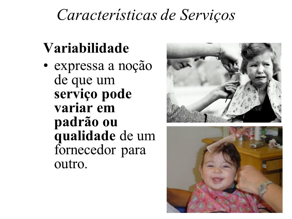 Características de Serviços Variabilidade expressa a noção de que um serviço pode variar em padrão ou qualidade de um fornecedor para outro.