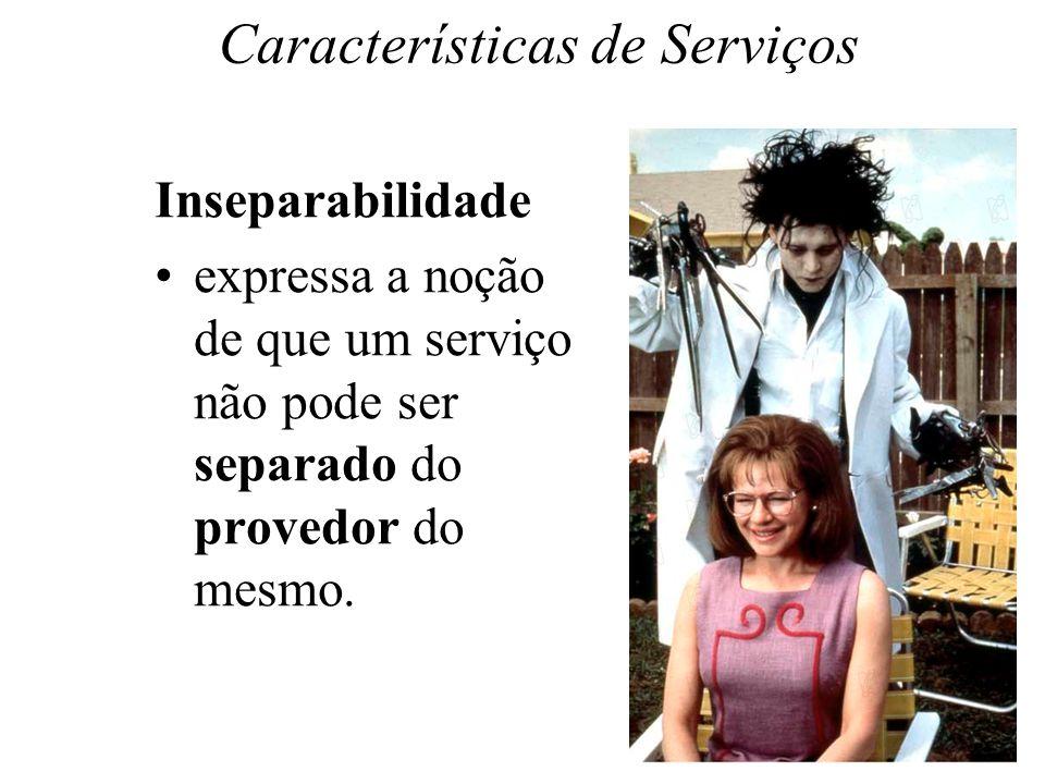 Características de Serviços Inseparabilidade expressa a noção de que um serviço não pode ser separado do provedor do mesmo.