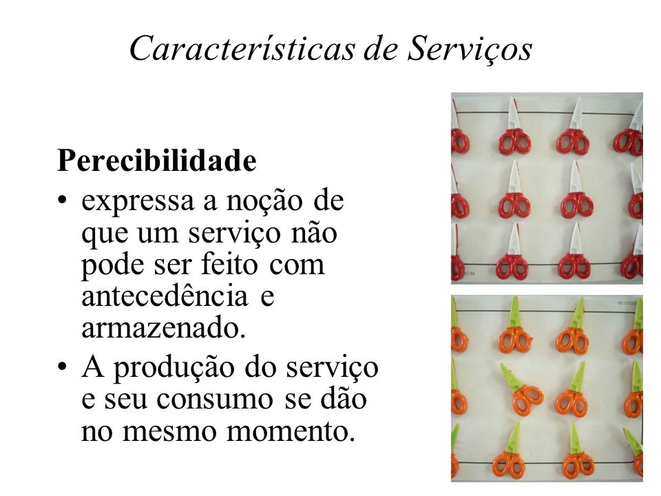 Características de Serviços Perecibilidade expressa a noção de que um serviço não pode ser feito com antecedência e armazenado.