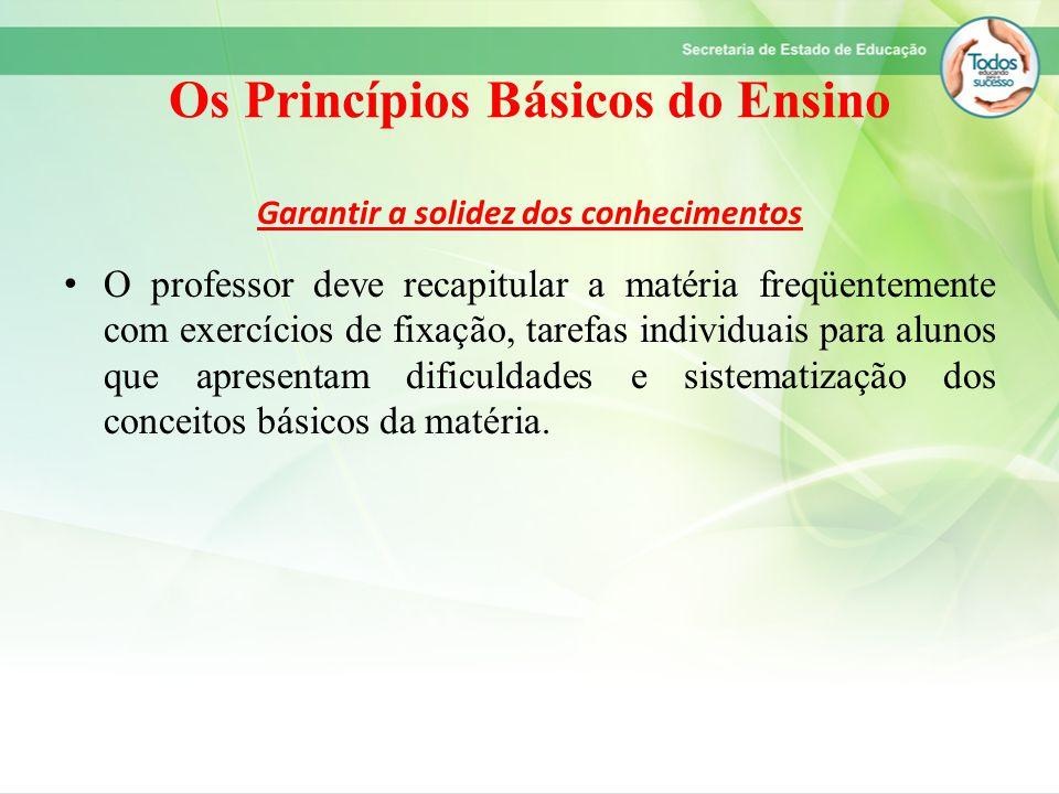 Os Princípios Básicos do Ensino Garantir a solidez dos conhecimentos O professor deve recapitular a matéria freqüentemente com exercícios de fixação,
