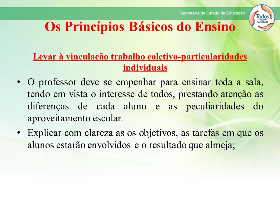 Os Princípios Básicos do Ensino Levar à vinculação trabalho coletivo-particularidades individuais O professor deve se empenhar para ensinar toda a sal