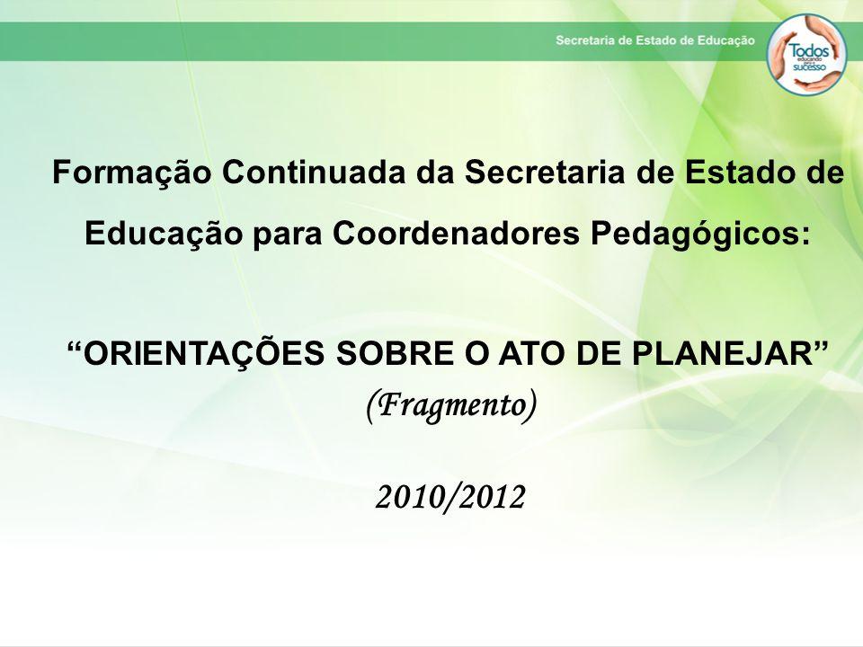 """Formação Continuada da Secretaria de Estado de Educação para Coordenadores Pedagógicos: """"ORIENTAÇÕES SOBRE O ATO DE PLANEJAR"""" (Fragmento) 2010/2012"""