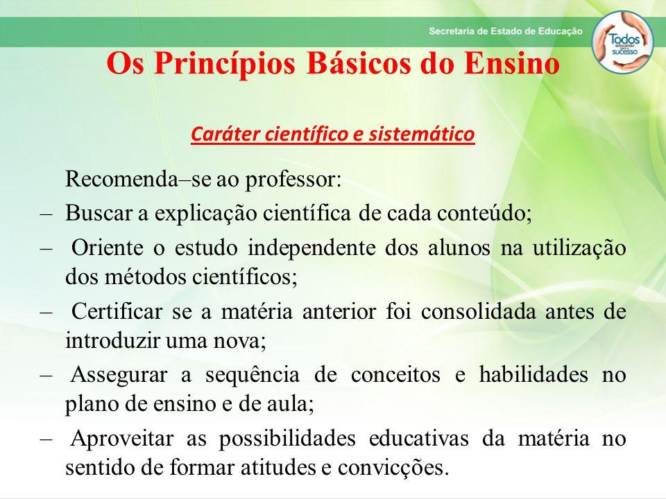 Os Princípios Básicos do Ensino Caráter científico e sistemático Recomenda–se ao professor: –Buscar a explicação científica de cada conteúdo; – Orient