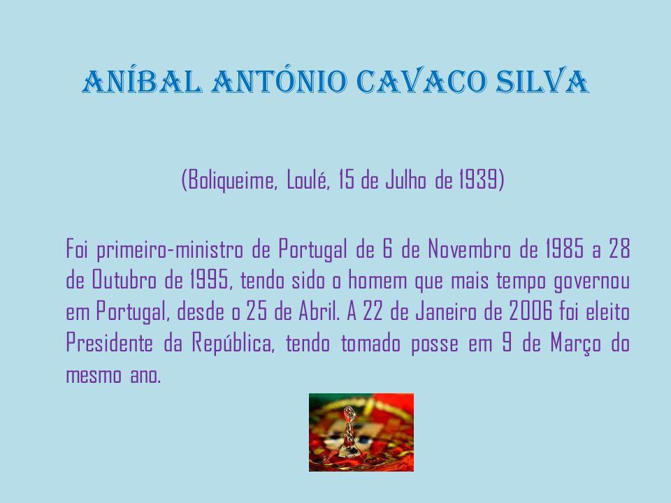 Aníbal António Cavaco Silva (Boliqueime, Loulé, 15 de Julho de 1939) Foi primeiro-ministro de Portugal de 6 de Novembro de 1985 a 28 de Outubro de 1995, tendo sido o homem que mais tempo governou em Portugal, desde o 25 de Abril.