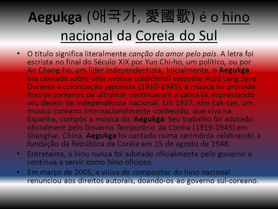 Aegukga ( 애국가, 愛國歌 ) é o hino nacional da Coreia do Sul O título significa literalmente canção do amor pelo pais. A letra foi escrista no final do Séc