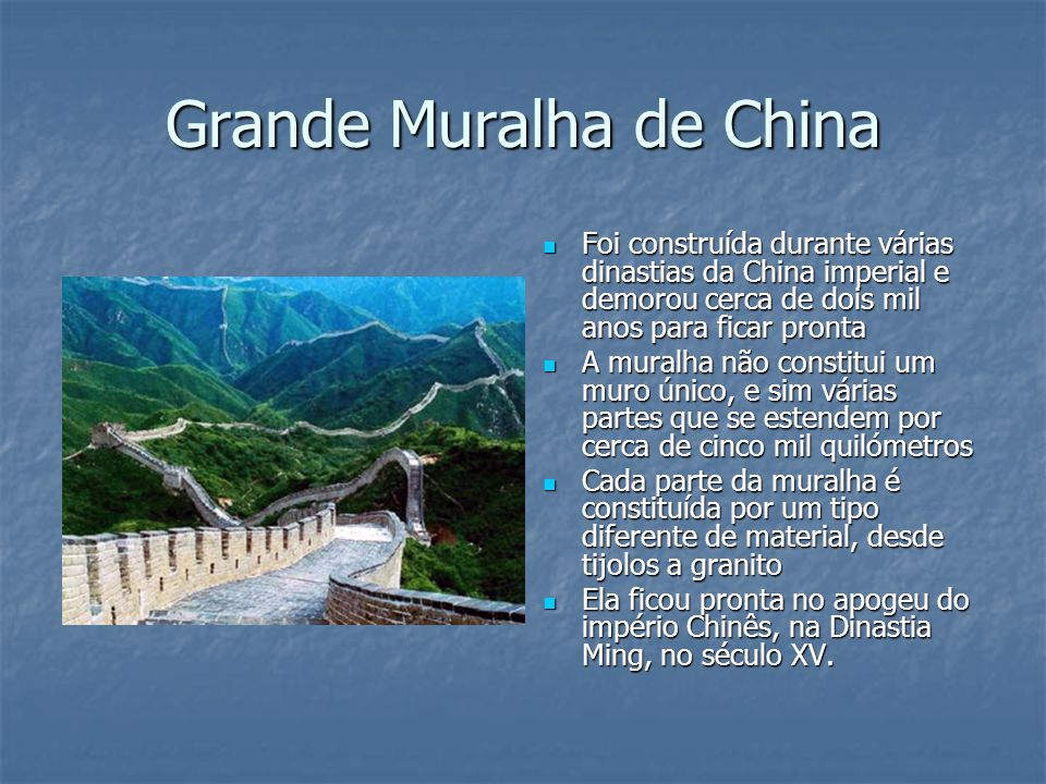 Grande Muralha de China Foi construída durante várias dinastias da China imperial e demorou cerca de dois mil anos para ficar pronta Foi construída du