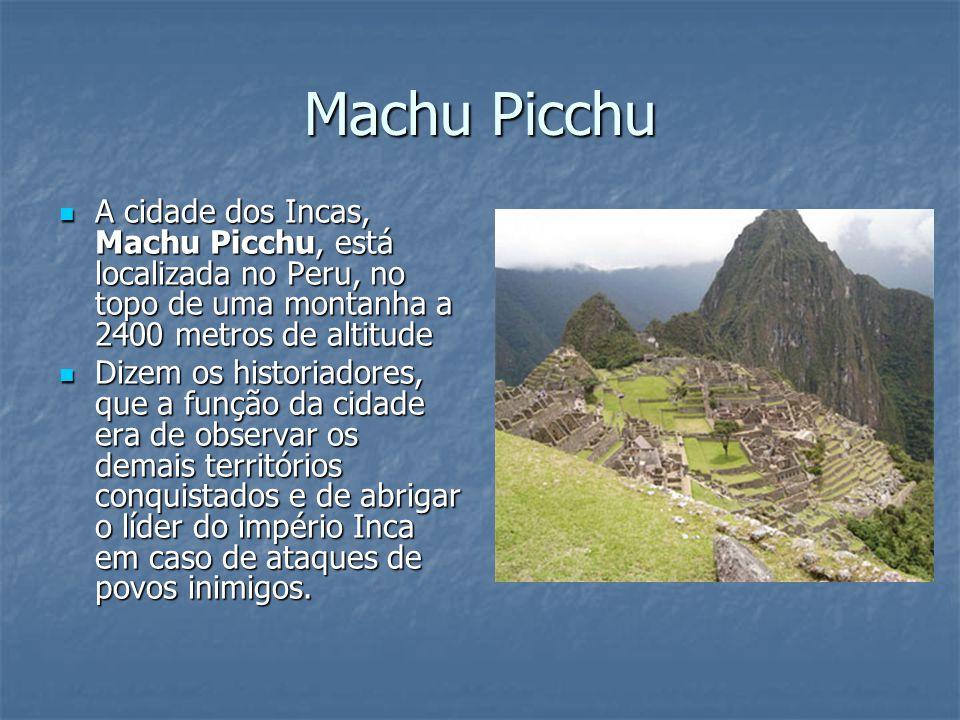 Machu Picchu A cidade dos Incas, Machu Picchu, está localizada no Peru, no topo de uma montanha a 2400 metros de altitude A cidade dos Incas, Machu Pi
