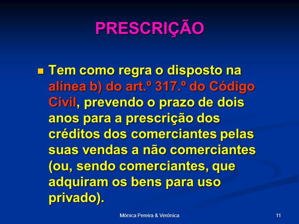 11Mónica Pereira & Verónica Tem como regra o disposto na alínea b) do art.º 317.º do Código Civil, prevendo o prazo de dois anos para a prescrição dos créditos dos comerciantes pelas suas vendas a não comerciantes (ou, sendo comerciantes, que adquiram os bens para uso privado).